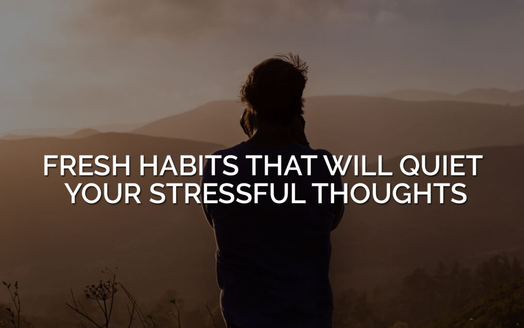 Fresh Habits That Will Quiet Your Stressful Thoughts